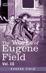 The Works of Eugene Field Vol. III