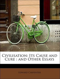 Civilisation: Its Cause and Cure : and Other Essays