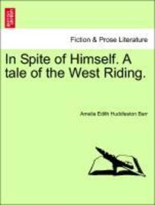 In Spite of Himself. A tale of the West Riding.