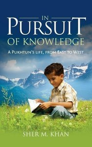 In Pursuit of Knowledge: A Pukhtun\'s Life, from East to West