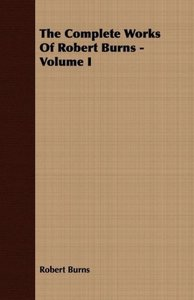 The Complete Works of Robert Burns - Volume I