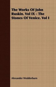 The Works of John Ruskin. Vol IX - The Stones of Venice. Vol I