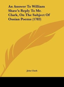An Answer To William Shaw's Reply To Mr. Clark, On The Subject O