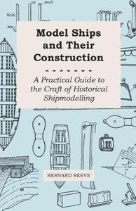 Model Ships and Their Construction - A Practical Guide to the Cr