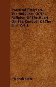 Practical Piety; Or, The Influence Of The Religion Of The Heart