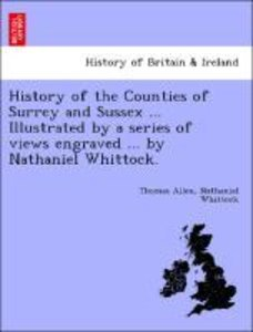 History of the Counties of Surrey and Sussex ... Illustrated by