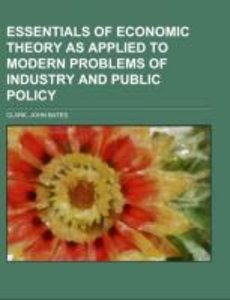 Essentials of Economic Theory As Applied to Modern Problems of I