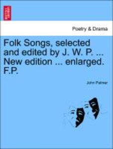 Folk Songs, selected and edited by J. W. P. ... New edition ...