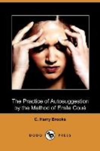The Practice of Autosuggestion by the Method of Emile Coue (Dodo