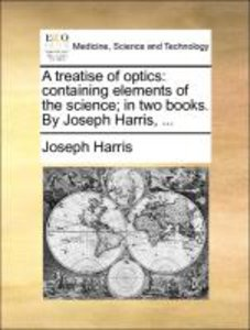 A treatise of optics: containing elements of the science; in two