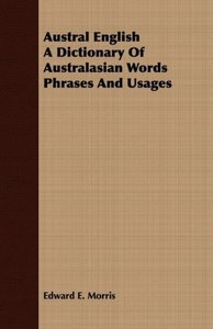 Austral English A Dictionary Of Australasian Words Phrases And U