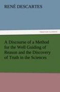 A Discourse of a Method for the Well Guiding of Reason and the D