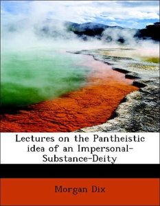 Lectures on the Pantheistic idea of an Impersonal-Substance-Deit