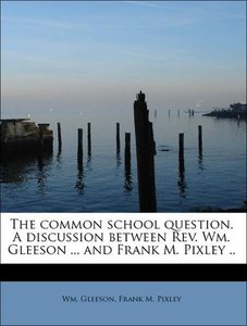 The common school question. A discussion between Rev. Wm. Gleeso