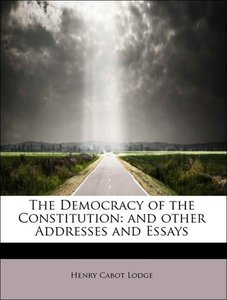 The Democracy of the Constitution: and other Addresses and Essay