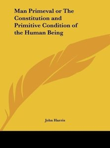 Man Primeval or The Constitution and Primitive Condition of the