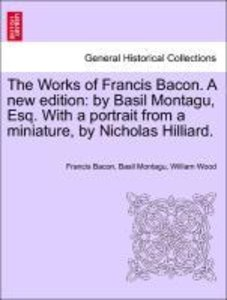 The Works of Francis Bacon. A new edition: by Basil Montagu, Esq