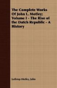 The Complete Works Of John L. Motley; Volume I - The Rise of the