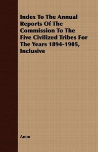 Index To The Annual Reports Of The Commission To The Five Civili