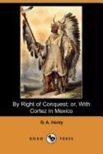 By Right of Conquest; Or, with Cortez in Mexico (Illustrated Edi
