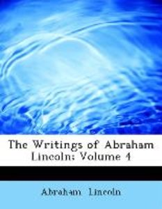 The Writings of Abraham Lincoln; Volume 4