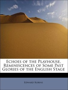 Echoes of the Playhouse. Reminiscences of Some Past Glories of t