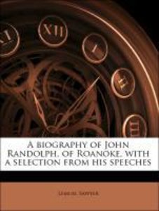 A biography of John Randolph, of Roanoke, with a selection from