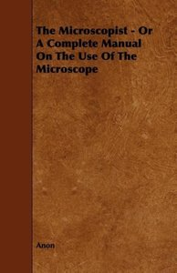 The Microscopist - Or A Complete Manual On The Use Of The Micros