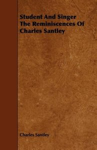Student and Singer the Reminiscences of Charles Santley