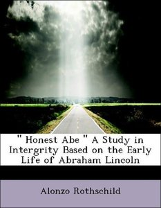 """ Honest Abe "" A Study in Intergrity Based on the Early Life of"