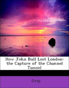 How John Bull Lost London: the Capture of the Channel Tunnel