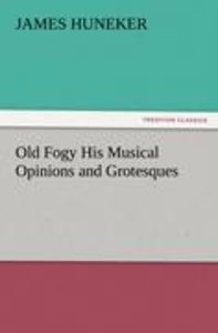Old Fogy His Musical Opinions and Grotesques
