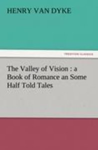 The Valley of Vision : a Book of Romance an Some Half Told Tales