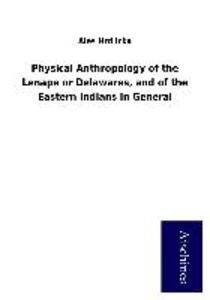 Physical Anthropology of the Lenape or Delawares, and of the Eas