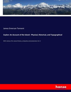 Ceylon: An Account of the Island - Physical, Historical, and Top