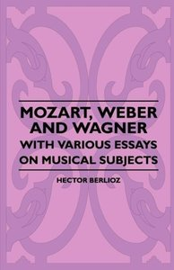Mozart, Weber And Wagner - With Various Essays On Musical Subjec