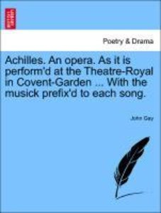 Achilles. An opera. As it is perform'd at the Theatre-Royal in C
