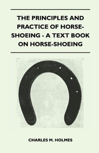The Principles And Practice Of Horse-Shoeing - A Text Book On Ho