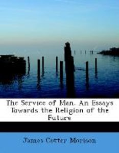 The Service of Man. An Essays Towards the Religion of the Future