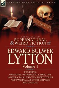 The Collected Supernatural and Weird Fiction of Edward Bulwer Ly
