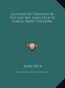 Lectures On Theology By The Late Rev. John Dick V2 (LARGE PRINT