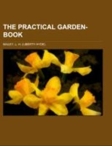 The Practical Garden-Book; containing the simplest directions fo