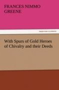 With Spurs of Gold Heroes of Chivalry and their Deeds