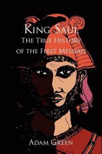 King Saul: The True History of the First Messiah
