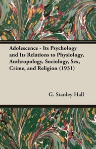 Adolescence - Its Psychology and Its Relations to Physiology, An