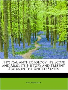 Physical Anthropology; its Scope and Aims; its History and Prese