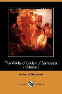 The Works of Lucian of Samosata - Volume I (Dodo Press)