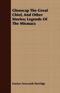 Glooscap The Great Chief, And Other Stories; Legends Of The Micm