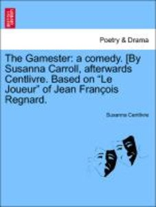 The Gamester: a comedy. [By Susanna Carroll, afterwards Centlivr