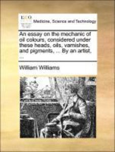 An essay on the mechanic of oil colours, considered under these
